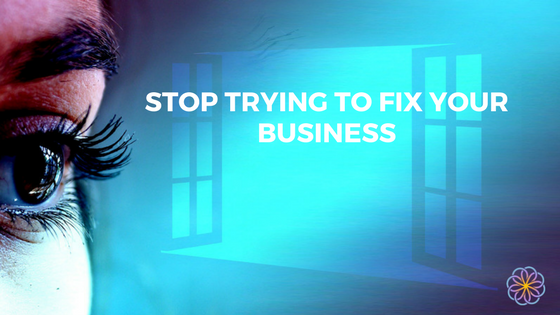 Stop Trying To Fix Your Business